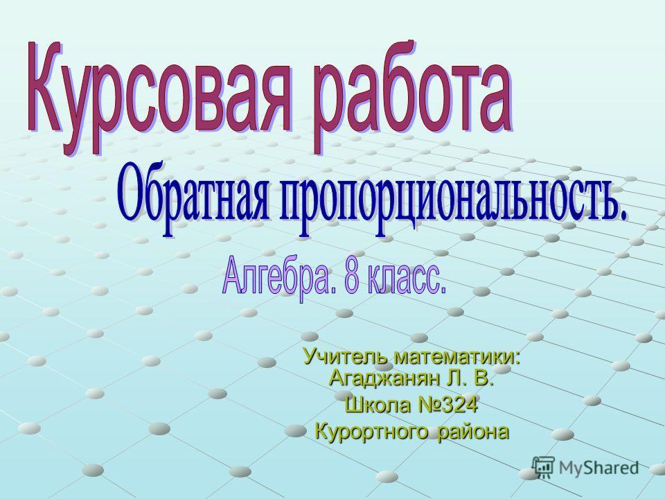 Учитель математики: Агаджанян Л. В. Школа 324 Курортного района