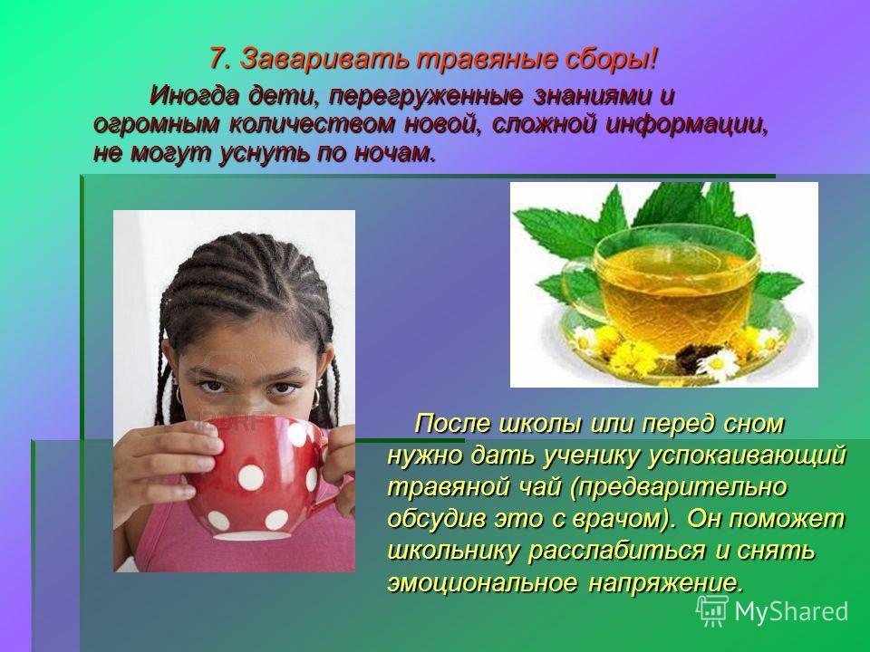 7. Заваривать травяные сборы! Иногда дети, перегруженные знаниями и огромным количеством новой, сложной информации, не могут уснуть по ночам. Иногда дети, перегруженные знаниями и огромным количеством новой, сложной информации, не могут уснуть по ноч