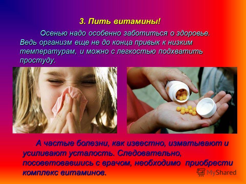 3. Пить витамины! Осенью надо особенно заботиться о здоровье. Ведь организм еще не до конца привык к низким температурам, и можно с легкостью подхватить простуду. Осенью надо особенно заботиться о здоровье. Ведь организм еще не до конца привык к низк