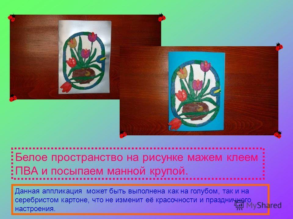 Белое пространство на рисунке мажем клеем ПВА и посыпаем манной крупой. Данная аппликация может быть выполнена как на голубом, так и на серебристом картоне, что не изменит её красочности и праздничного настроения.