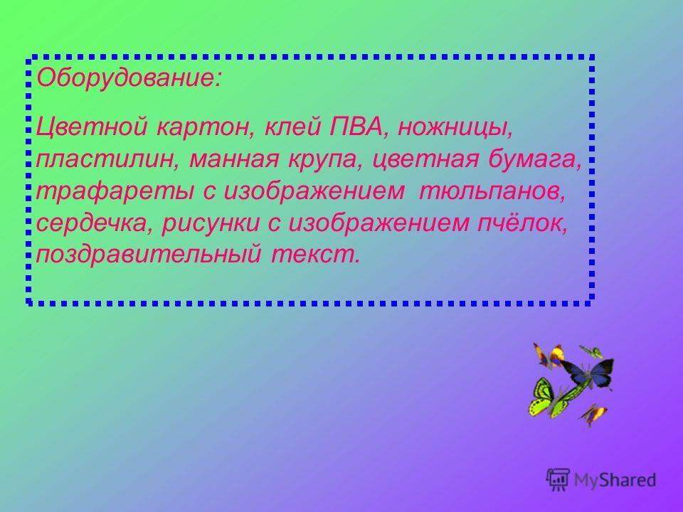 Оборудование: Цветной картон, клей ПВА, ножницы, пластилин, манная крупа, цветная бумага, трафареты с изображением тюльпанов, сердечка, рисунки с изображением пчёлок, поздравительный текст.