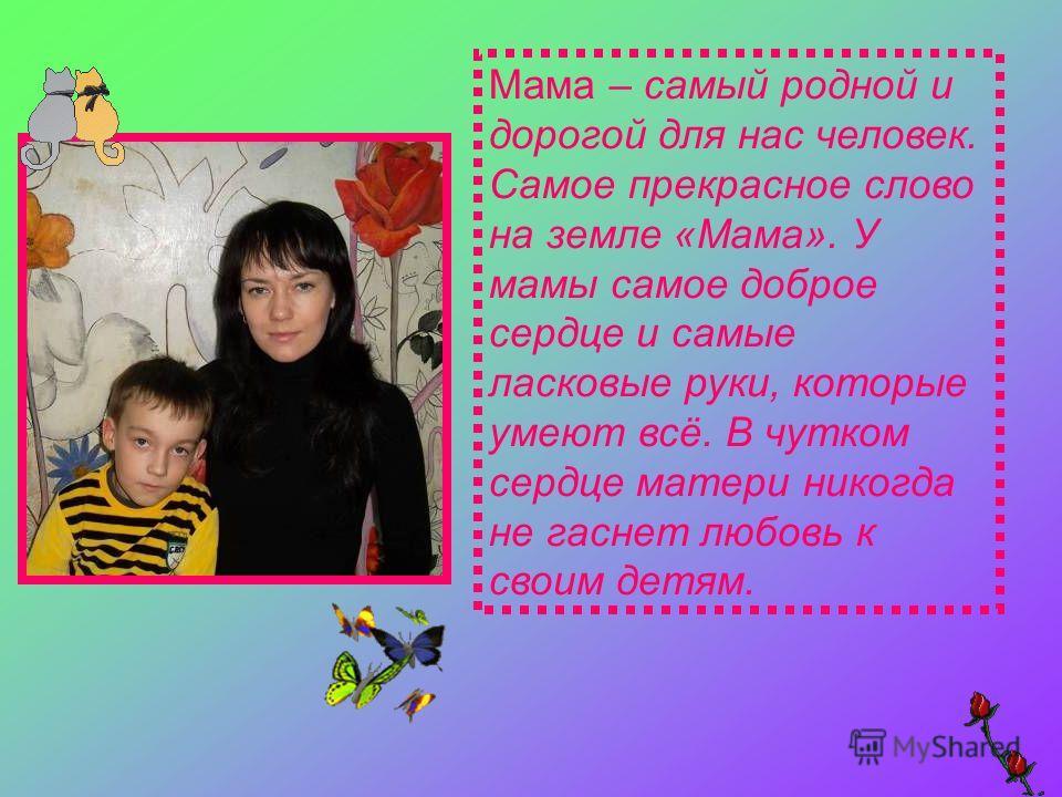 Мама – самый родной и дорогой для нас человек. Самое прекрасное слово на земле «Мама». У мамы самое доброе сердце и самые ласковые руки, которые умеют всё. В чутком сердце матери никогда не гаснет любовь к своим детям.