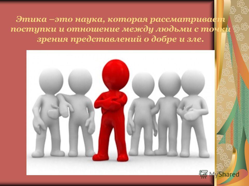 Этика –это наука, которая рассматривает поступки и отношение между людьми с точки зрения представлений о добре и зле.