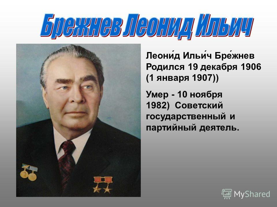 Леони́д Ильи́ч Бре́жнев Родился 19 декабря 1906 (1 января 1907)) Умер - 10 ноября 1982) Советский государственный и партийный деятель.
