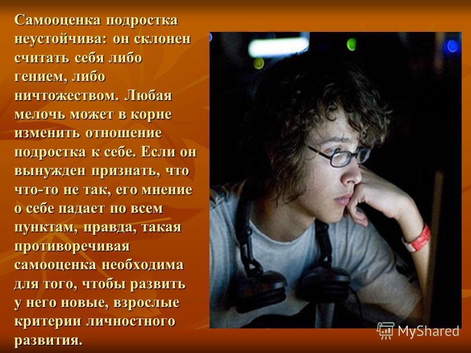 Самооценка подростка неустойчива: он склонен считать себя либо гением, либо ничтожеством. Любая мелочь может в корне изменить отношение подростка к себе. Если он вынужден признать, что что-то не так, его мнение о себе падает по всем пунктам, правда,