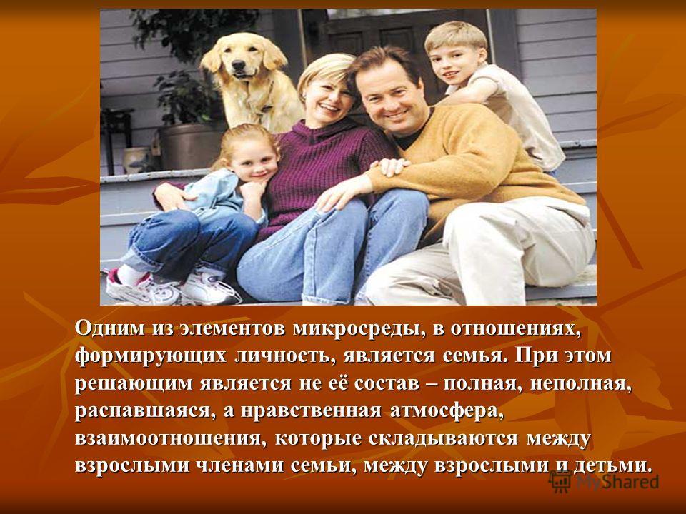 Одним из элементов микросреды, в отношениях, формирующих личность, является семья. При этом решающим является не её состав – полная, неполная, распавшаяся, а нравственная атмосфера, взаимоотношения, которые складываются между взрослыми членами семьи,