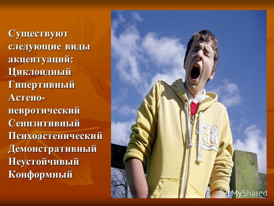 Существуют следующие виды акцентуаций: Циклоидный Гипертивный Астено- невротический Сеннзитивный Психоастенический Демонстративный Неустойчивый Конформный