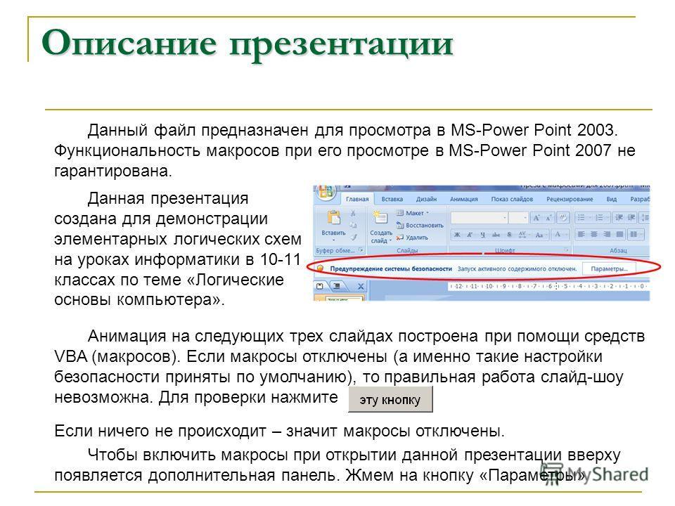 Описание презентации Данная презентация создана для демонстрации элементарных логических схем на уроках информатики в 10-11 классах по теме «Логические основы компьютера». Анимация на следующих трех слайдах построена при помощи средств VBA (макросов)