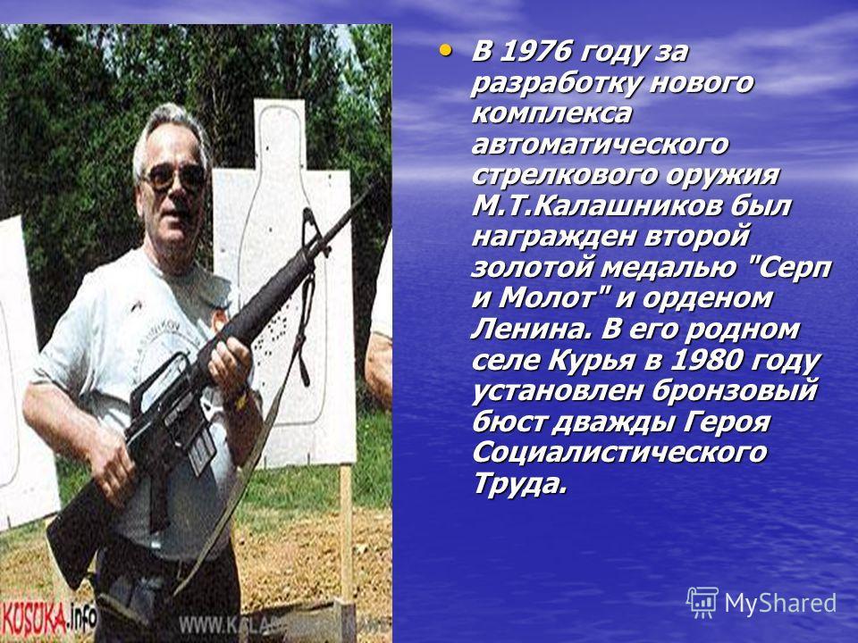 В 1976 году за разработку нового комплекса автоматического стрелкового оружия М.Т.Калашников был награжден второй золотой медалью