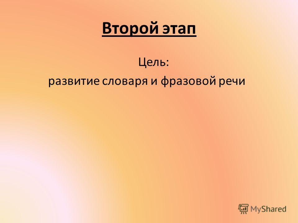 Второй этап Цель: развитие словаря и фразовой речи