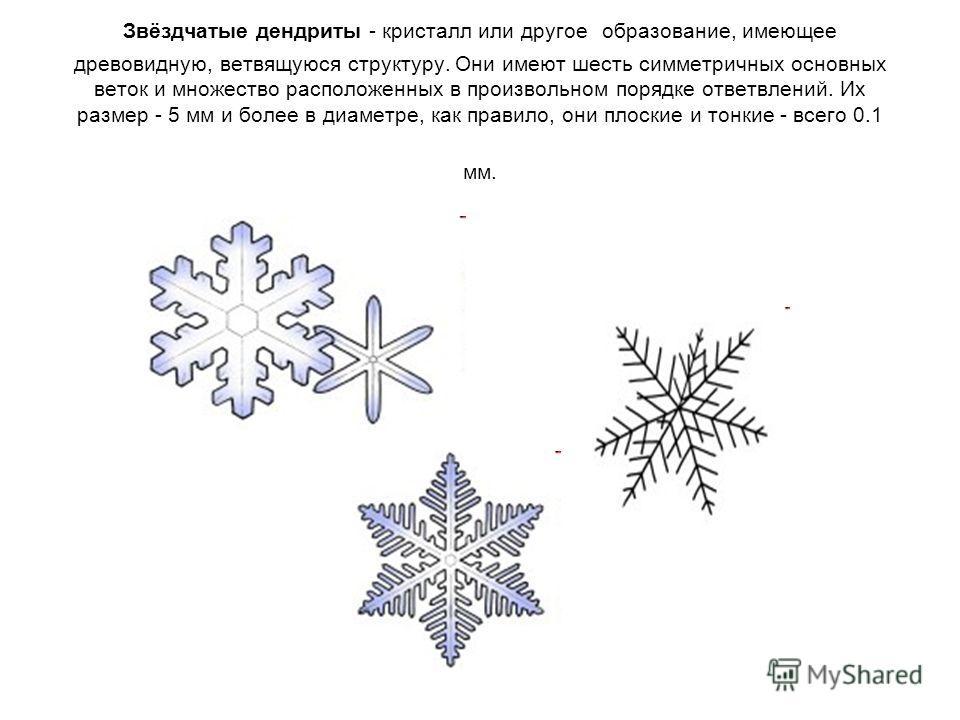 Звёздчатые дендриты - кристалл или другое образование, имеющее древовидную, ветвящуюся структуру. Они имеют шесть симметричных основных веток и множество расположенных в произвольном порядке ответвлений. Их размер - 5 мм и более в диаметре, как прави