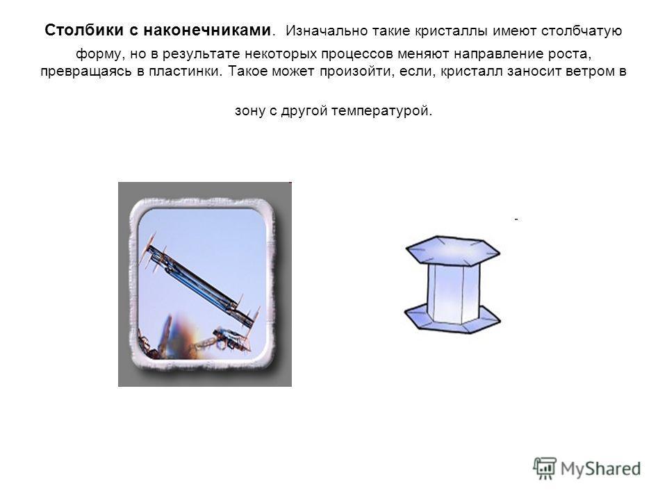 Столбики с наконечниками. Изначально такие кристаллы имеют столбчатую форму, но в результате некоторых процессов меняют направление роста, превращаясь в пластинки. Такое может произойти, если, кристалл заносит ветром в зону с другой температурой.