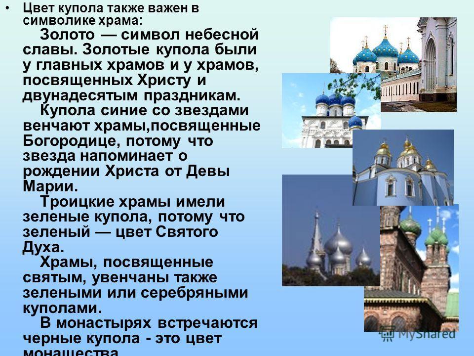 Цвет купола также важен в символике храма: Золото символ небесной славы. Золотые купола были у главных храмов и у храмов, посвященных Христу и двунадесятым праздникам. Купола синие со звездами венчают храмы,посвященные Богородице, потому что звезда н