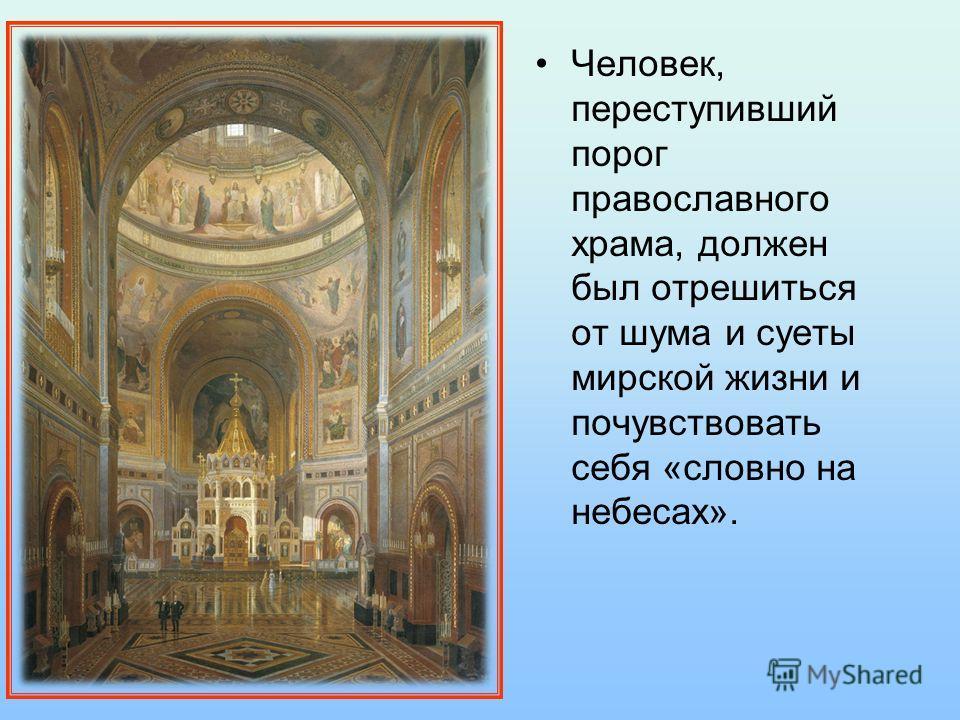 Человек, переступивший порог православного храма, должен был отрешиться от шума и суеты мирской жизни и почувствовать себя «словно на небесах».