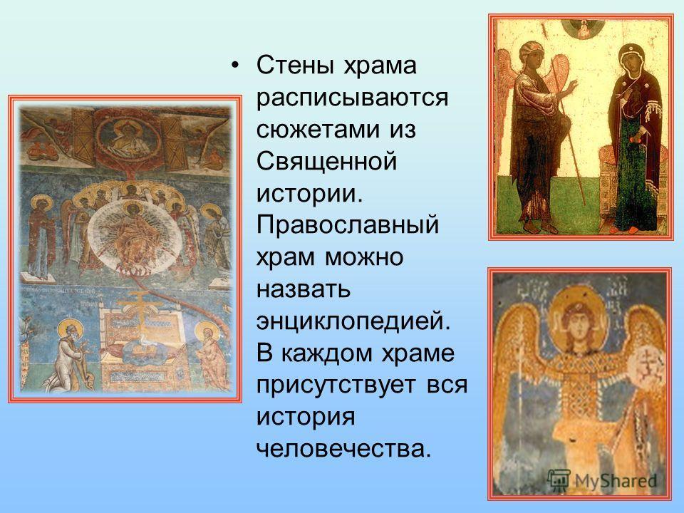 Стены храма расписываются сюжетами из Священной истории. Православный храм можно назвать энциклопедией. В каждом храме присутствует вся история человечества.