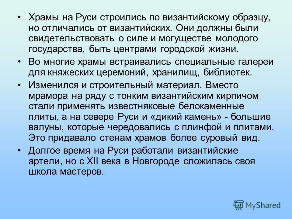 Храмы на Руси строились по византийскому образцу, но отличались от византийских. Они должны были свидетельствовать о силе и могуществе молодого государства, быть центрами городской жизни. Во многие храмы встраивались специальные галереи для княжеских