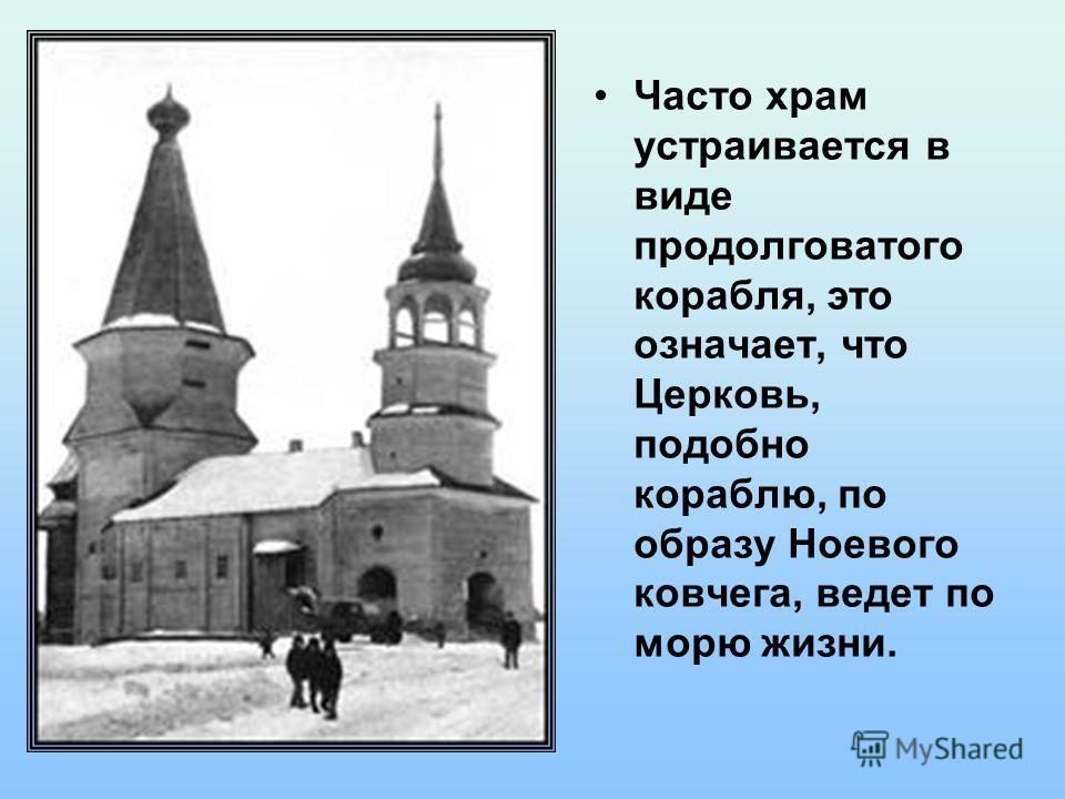 Часто храм устраивается в виде продолговатого корабля, это означает, что Церковь, подобно кораблю, по образу Ноевого ковчега, ведет по морю жизни.