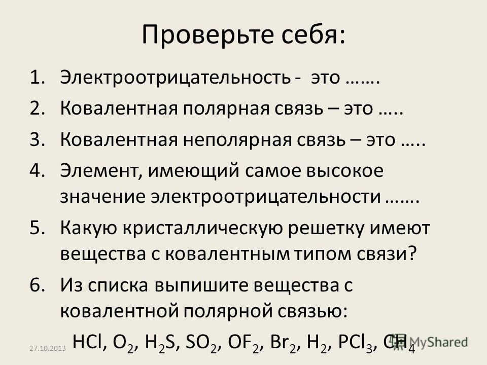 27.10.2013 Проверьте себя: 1.Электроотрицательность - это ……. 2.Ковалентная полярная связь – это ….. 3.Ковалентная неполярная связь – это ….. 4.Элемент, имеющий самое высокое значение электроотрицательности ……. 5.Какую кристаллическую решетку имеют в