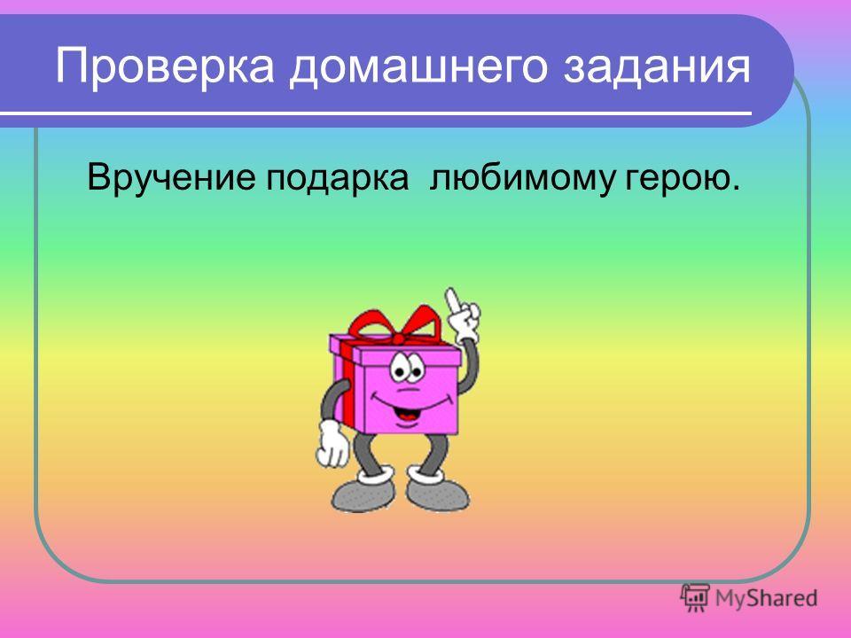 Проверка домашнего задания Вручение подарка любимому герою.