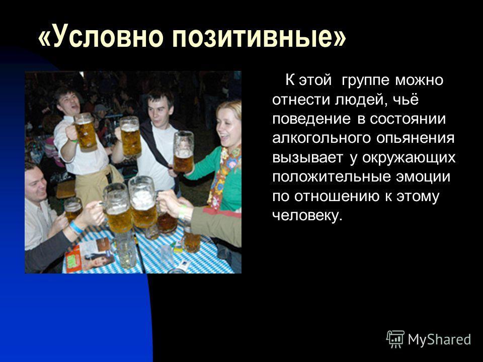 «Условно позитивные» К этой группе можно отнести людей, чьё поведение в состоянии алкогольного опьянения вызывает у окружающих положительные эмоции по отношению к этому человеку.