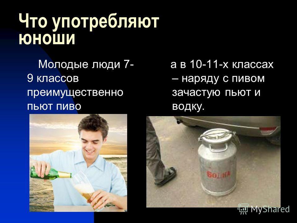 Что употребляют юноши а в 10-11-х классах – наряду с пивом зачастую пьют и водку. Молодые люди 7- 9 классов преимущественно пьют пиво