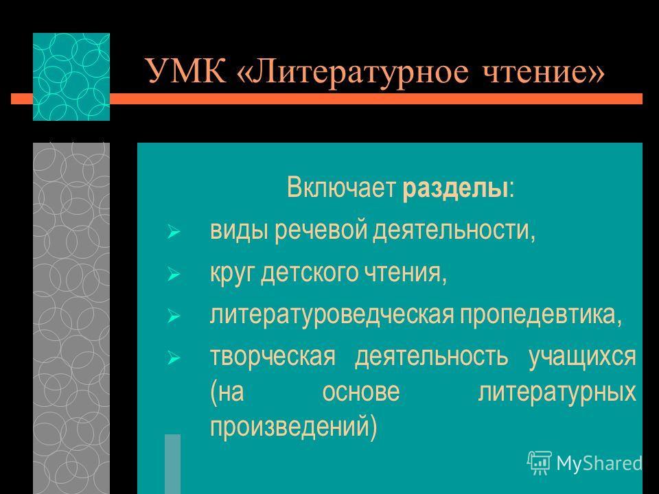 УМК «Литературное чтение» Включает разделы : виды речевой деятельности, круг детского чтения, литературоведческая пропедевтика, творческая деятельность учащихся (на основе литературных произведений)