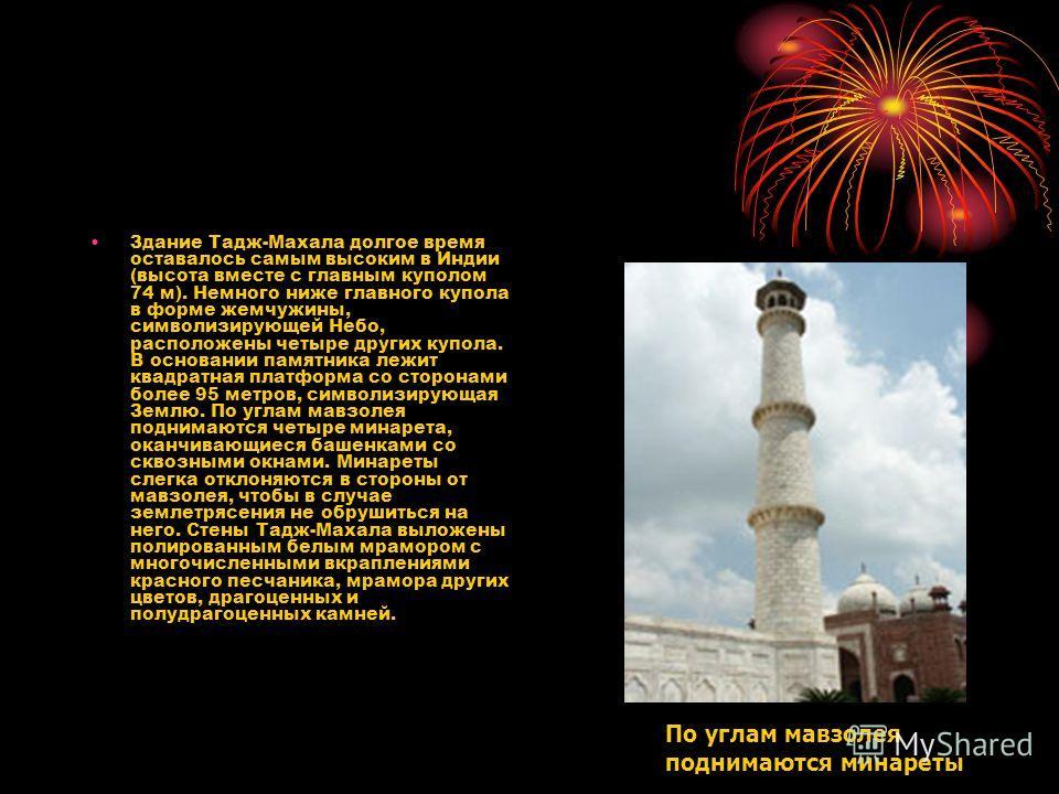 Здание Тадж-Махала долгое время оставалось самым высоким в Индии (высота вместе с главным куполом 74 м). Немного ниже главного купола в форме жемчужины, символизирующей Небо, расположены четыре других купола. В основании памятника лежит квадратная пл