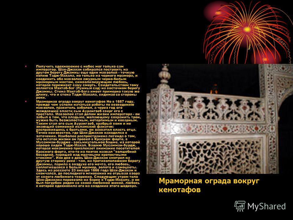 Получить вдохновение с небес мог только сам император. Шах-Джахан собирался построить на другом берегу Джамны еще один мавзолей - точную копию Тадж-Махала, но только из черного мрамора, и соединить оба мавзолея ажурным черно-белым мраморным мостом, с