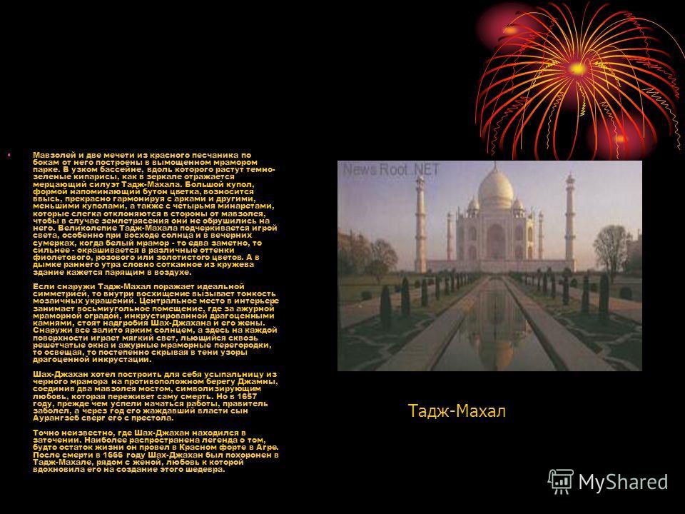 Мавзолей и две мечети из красного песчаника по бокам от него построены в вымощенном мрамором парке. В узком бассейне, вдоль которого растут темно- зеленые кипарисы, как в зеркале отражается мерцающий силуэт Тадж-Махала. Большой купол, формой напомина