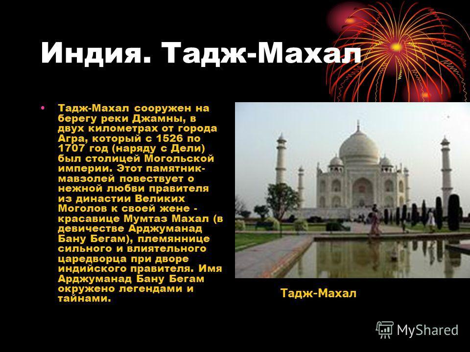 Индия. Тадж-Махал Тадж-Махал сооружен на берегу реки Джамны, в двух километрах от города Агра, который с 1526 по 1707 год (наряду с Дели) был столицей Могольской империи. Этот памятник- мавзолей повествует о нежной любви правителя из династии Великих