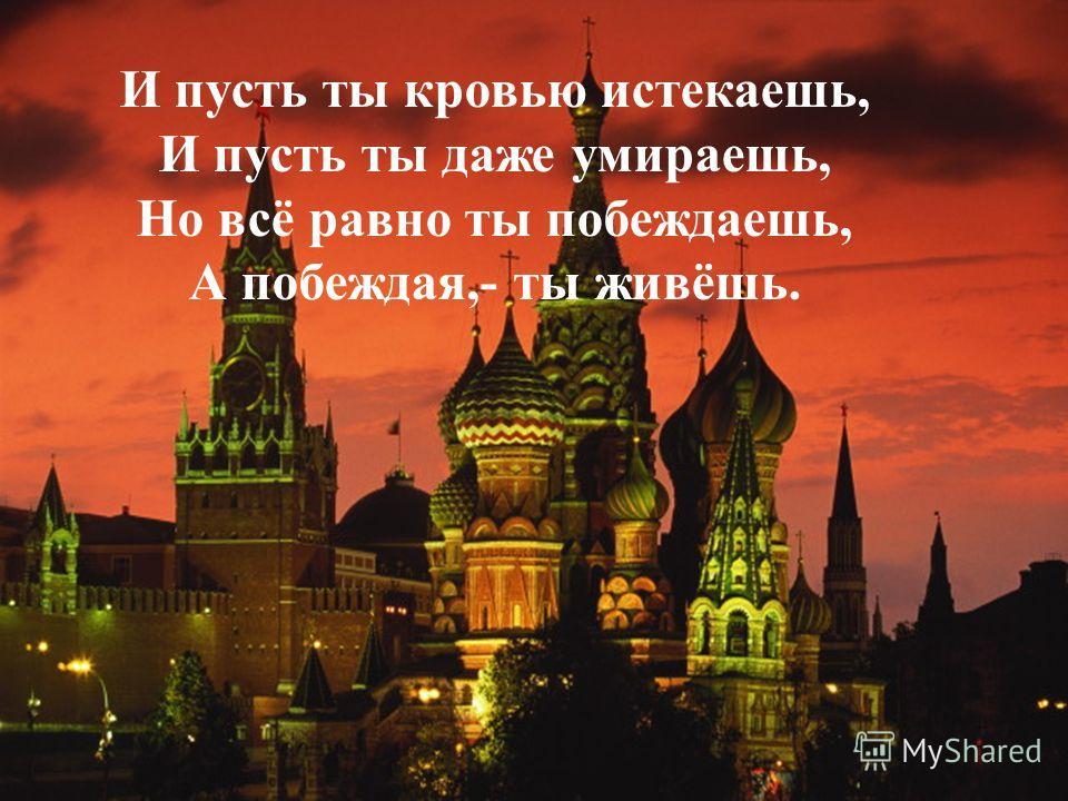 И пусть ты кровью истекаешь, И пусть ты даже умираешь, Но всё равно ты побеждаешь, А побеждая,- ты живёшь.