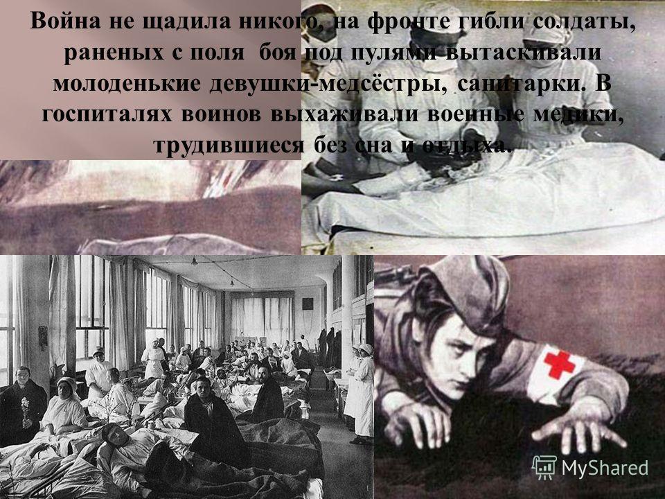 Война не щадила никого, на фронте гибли солдаты, раненых с поля боя под пулями вытаскивали молоденькие девушки - медсёстры, санитарки. В госпиталях воинов выхаживали военные медики, трудившиеся без сна и отдыха.