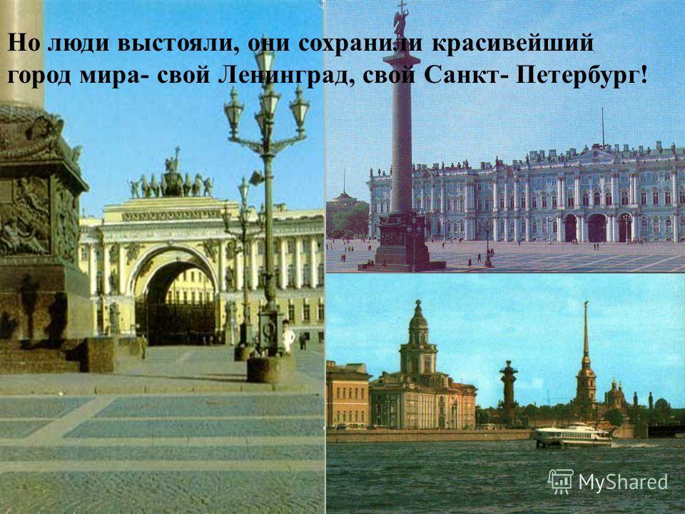 Но люди выстояли, они сохранили красивейший город мира - свой Ленинград, свой Санкт - Петербург !