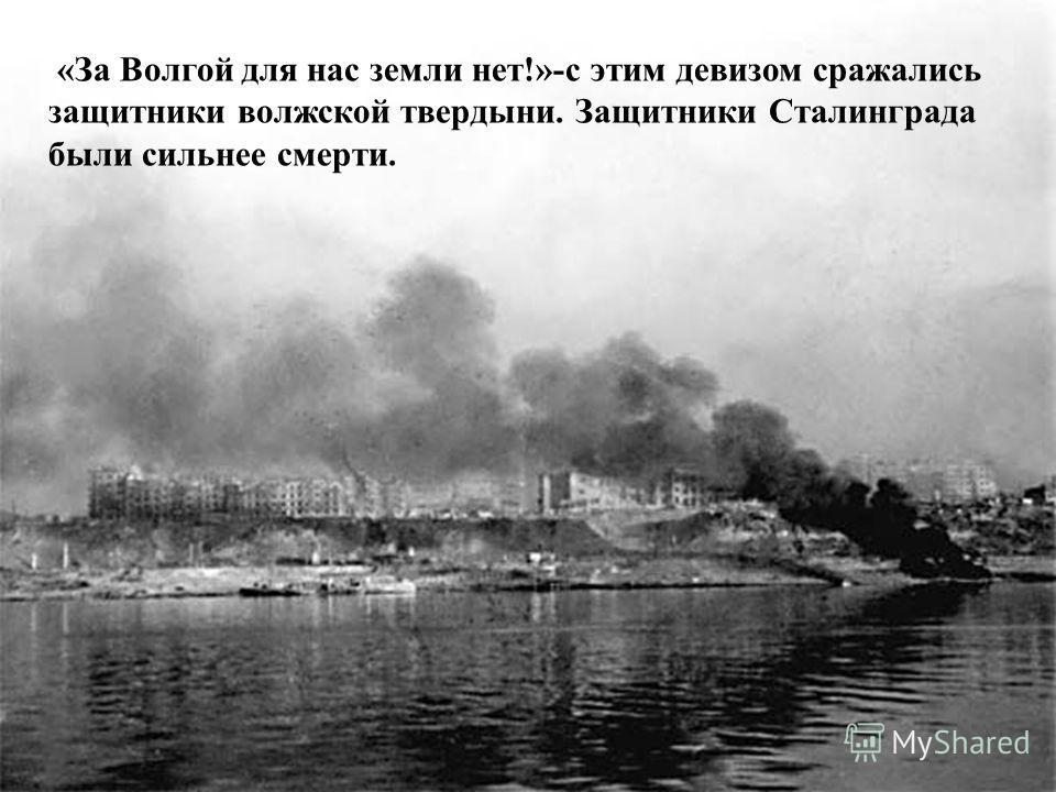 « За Волгой для нас земли нет !»- с этим девизом сражались защитники волжской твердыни. Защитники Сталинграда были сильнее смерти.