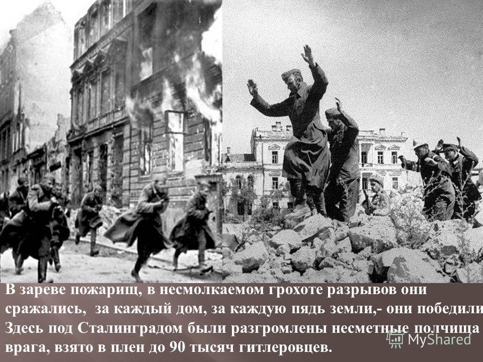 В зареве пожарищ, в несмолкаемом грохоте разрывов они сражались, за каждый дом, за каждую пядь земли,- они победили ! Здесь под Сталинградом были разгромлены несметные полчища врага, взято в плен до 90 тысяч гитлеровцев.
