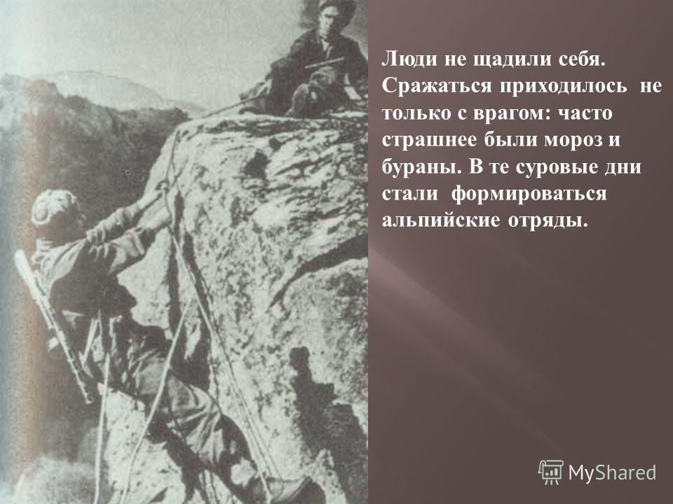 Люди не щадили себя. Сражаться приходилось не только с врагом : часто страшнее были мороз и бураны. В те суровые дни стали формироваться альпийские отряды.