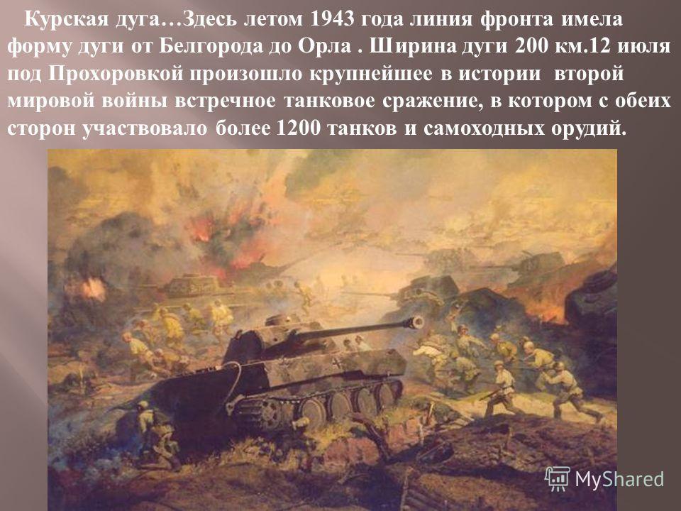 Курская дуга … Здесь летом 1943 года линия фронта имела форму дуги от Белгорода до Орла. Ширина дуги 200 км.12 июля под Прохоровкой произошло крупнейшее в истории второй мировой войны встречное танковое сражение, в котором с обеих сторон участвовало