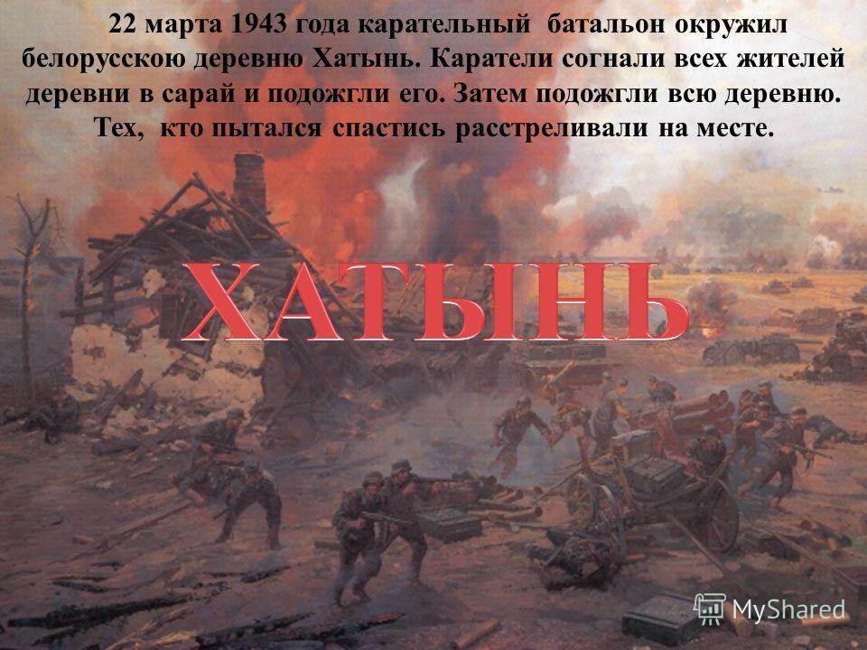 22 марта 1943 года карательный батальон окружил белорусскою деревню Хатынь. Каратели согнали всех жителей деревни в сарай и подожгли его. Затем подожгли всю деревню. Тех, кто пытался спастись расстреливали на месте.