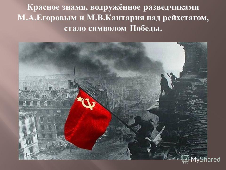 Красное знамя, водружённое разведчиками М. А. Егоровым и М. В. Кантария над рейхстагом, стало символом Победы.