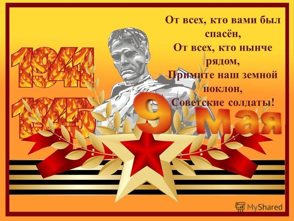 От всех, кто вами был спасён, От всех, кто нынче рядом, Примите наш земной поклон, Советские солдаты !