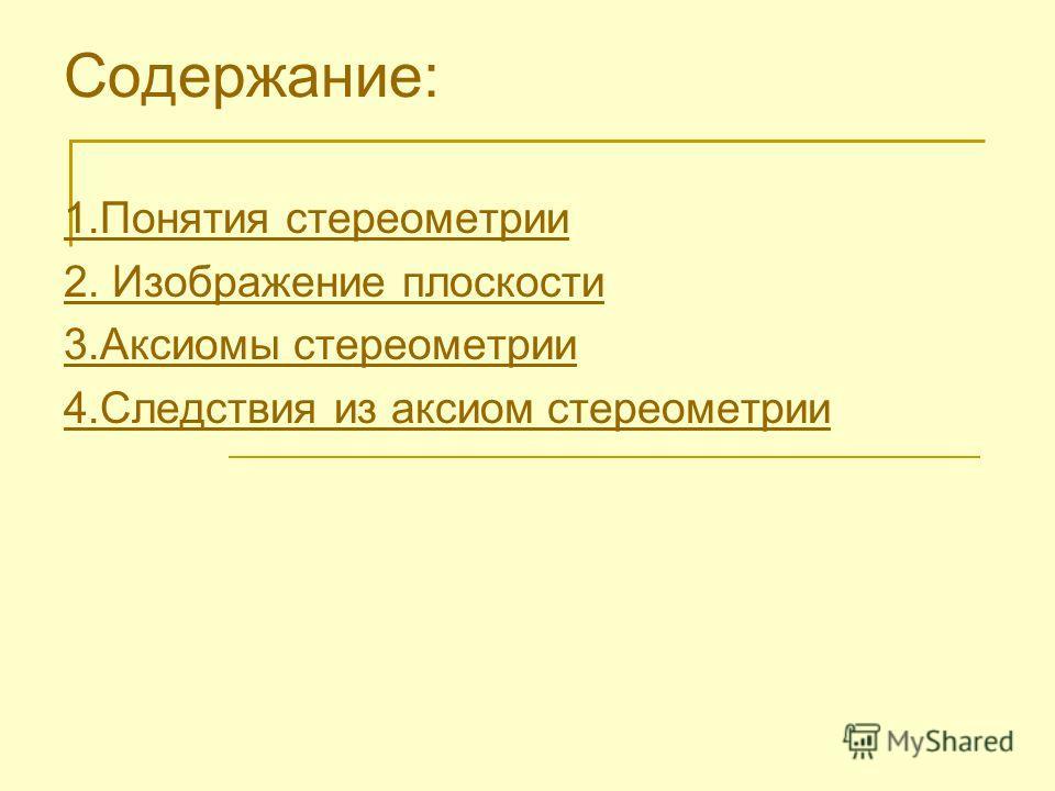 Содержание: 1.Понятия стереометрии 2. Изображение плоскости 3.Аксиомы стереометрии 4.Следствия из аксиом стереометрии