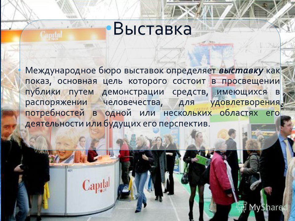 Выставка Международное бюро выставок определяет выставку как показ, основная цель которого состоит в просвещении публики путем демонстрации средств, имеющихся в распоряжении человечества, для удовлетворения потребностей в одной или нескольких областя