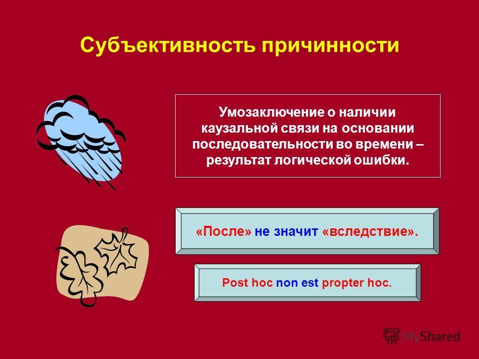 Субъективность причинности Post hoc non est propter hoc. «После» не значит «вследствие». Умозаключение о наличии каузальной связи на основании последовательности во времени – результат логической ошибки.