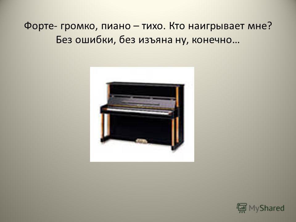 Форте- громко, пиано – тихо. Кто наигрывает мне? Без ошибки, без изъяна ну, конечно…