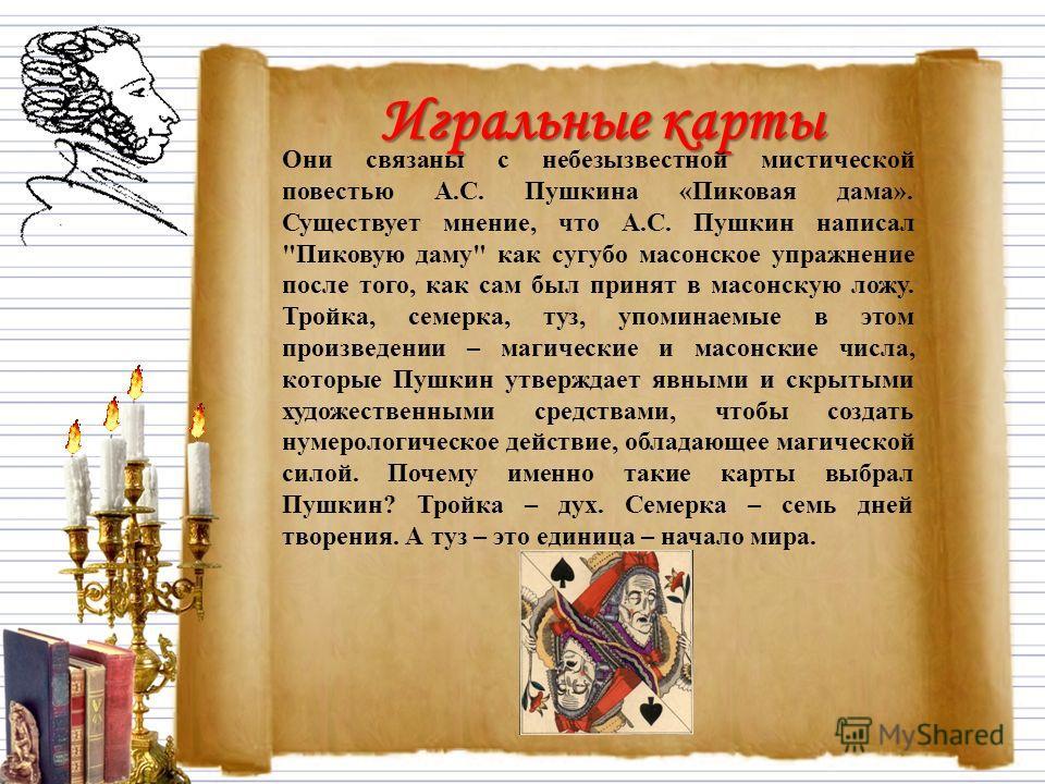 Игральные карты Они связаны с небезызвестной мистической повестью А.С. Пушкина «Пиковая дама». Существует мнение, что А.С. Пушкин написал