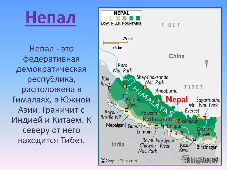 Непал Непал - это федеративная демократическая республика, расположена в Гималаях, в Южной Азии. Граничит с Индией и Китаем. К северу от него находится Тибет.