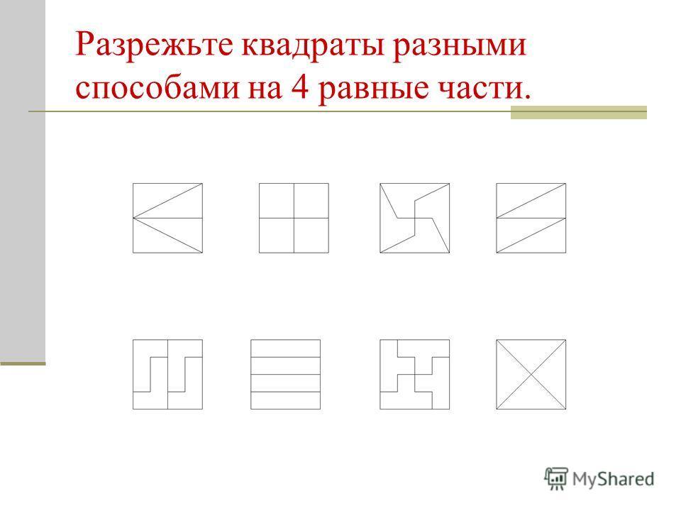 Разрежьте квадраты разными способами на 4 равные части.