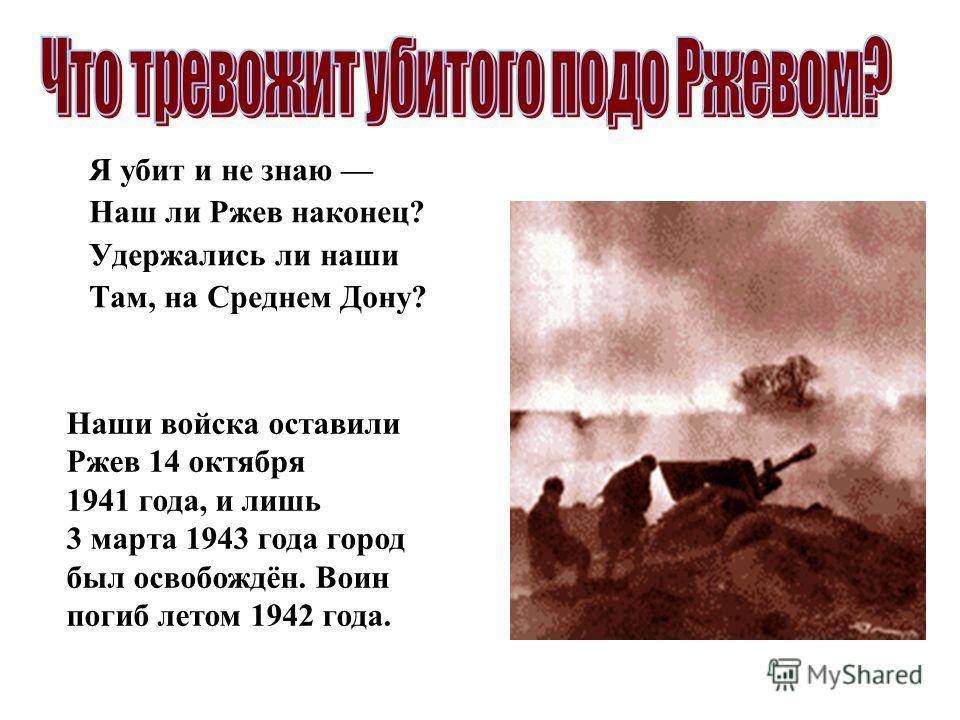 Я убит и не знаю Наш ли Ржев наконец? Удержались ли наши Там, на Среднем Дону? Наши войска оставили Ржев 14 октября 1941 года, и лишь 3 марта 1943 года город был освобождён. Воин погиб летом 1942 года.