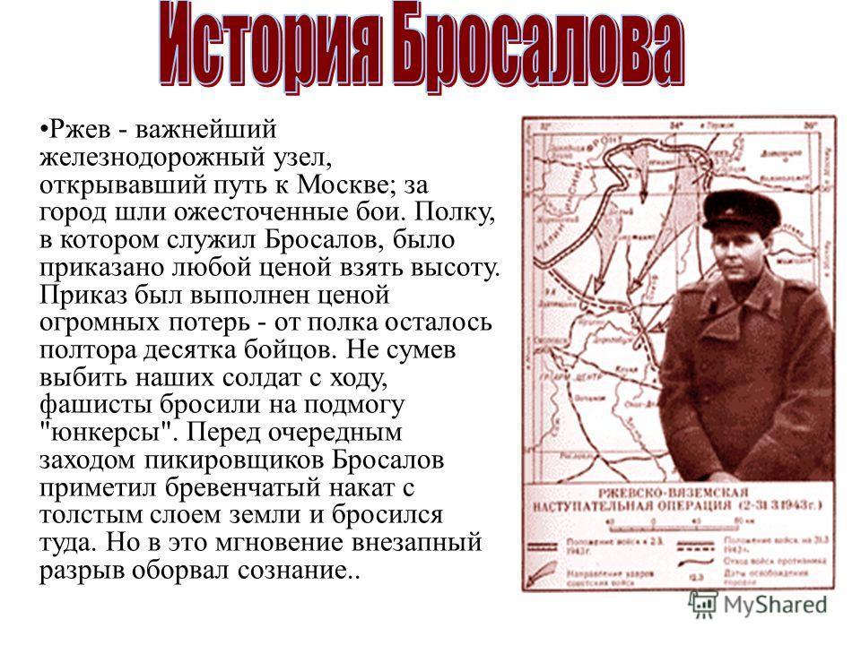 Ржев - важнейший железнодорожный узел, открывавший путь к Москве; за город шли ожесточенные бои. Полку, в котором служил Бросалов, было приказано любой ценой взять высоту. Приказ был выполнен ценой огромных потерь - от полка осталось полтора десятка