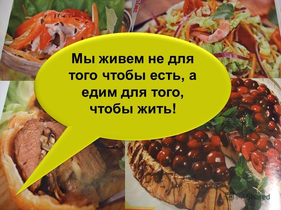 Мы живем не для того чтобы есть, а едим для того, чтобы жить! Мы живем не для того чтобы есть, а едим для того, чтобы жить!